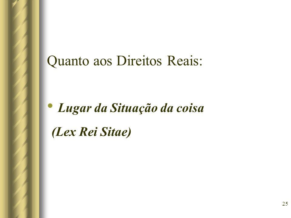 25 Quanto aos Direitos Reais: Lugar da Situação da coisa (Lex Rei Sitae)