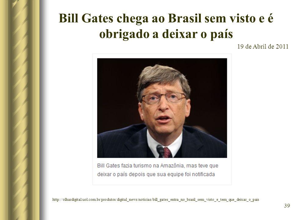 39 Bill Gates chega ao Brasil sem visto e é obrigado a deixar o país 19 de Abril de 2011 http://olhardigital.uol.com.br/produtos/digital_news/noticias