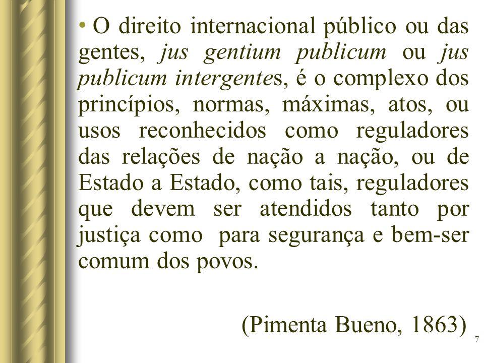 7 O direito internacional público ou das gentes, jus gentium publicum ou jus publicum intergentes, é o complexo dos princípios, normas, máximas, atos,