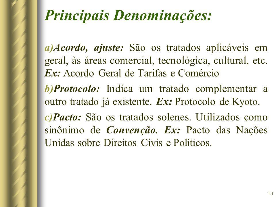 14 Principais Denominações: a)Acordo, ajuste: São os tratados aplicáveis em geral, às áreas comercial, tecnológica, cultural, etc. Ex: Acordo Geral de