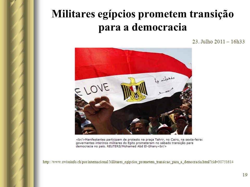 Militares egípcios prometem transição para a democracia 19 23. Julho 2011 – 16h33 http://www.swissinfo.ch/por/internacional/Militares_egipcios_promete