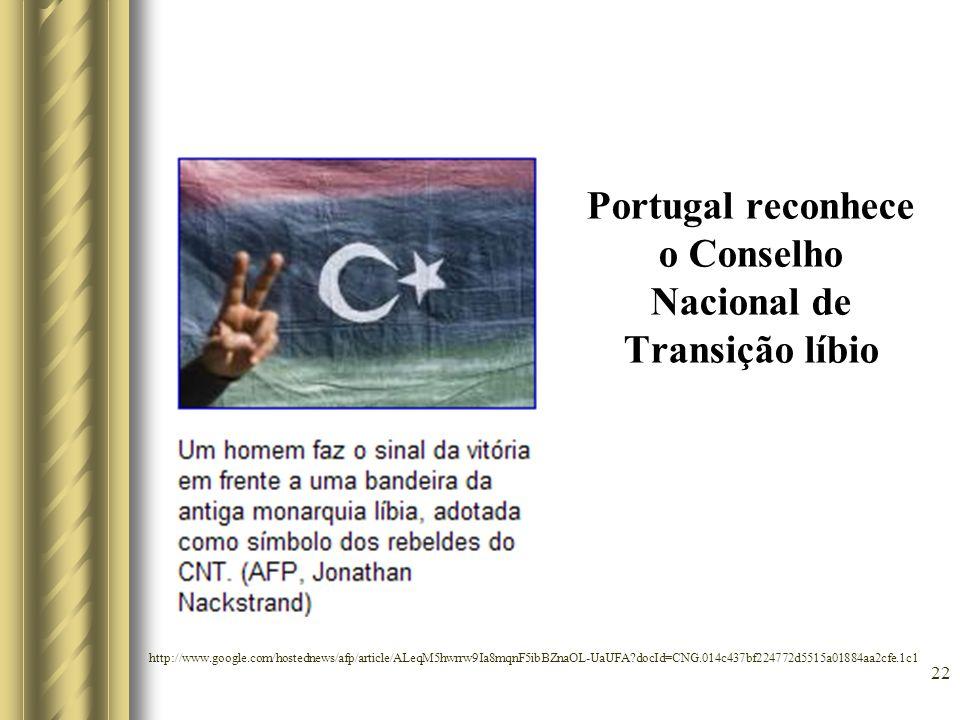 Portugal reconhece o Conselho Nacional de Transição líbio 22 http://www.google.com/hostednews/afp/article/ALeqM5hwrrw9Ia8mqnF5ibBZnaOL-UaUFA?docId=CNG