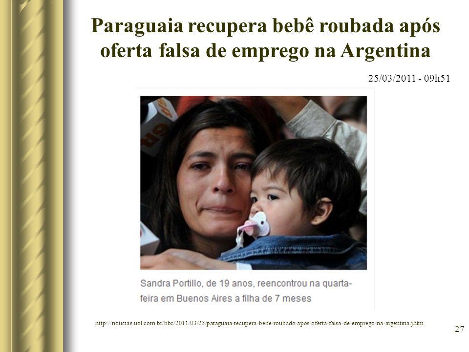 27 Paraguaia recupera bebê roubada após oferta falsa de emprego na Argentina 25/03/2011 - 09h51 http://noticias.uol.com.br/bbc/2011/03/25/paraguaia-re