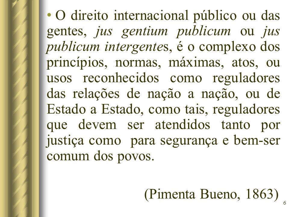6 O direito internacional público ou das gentes, jus gentium publicum ou jus publicum intergentes, é o complexo dos princípios, normas, máximas, atos,
