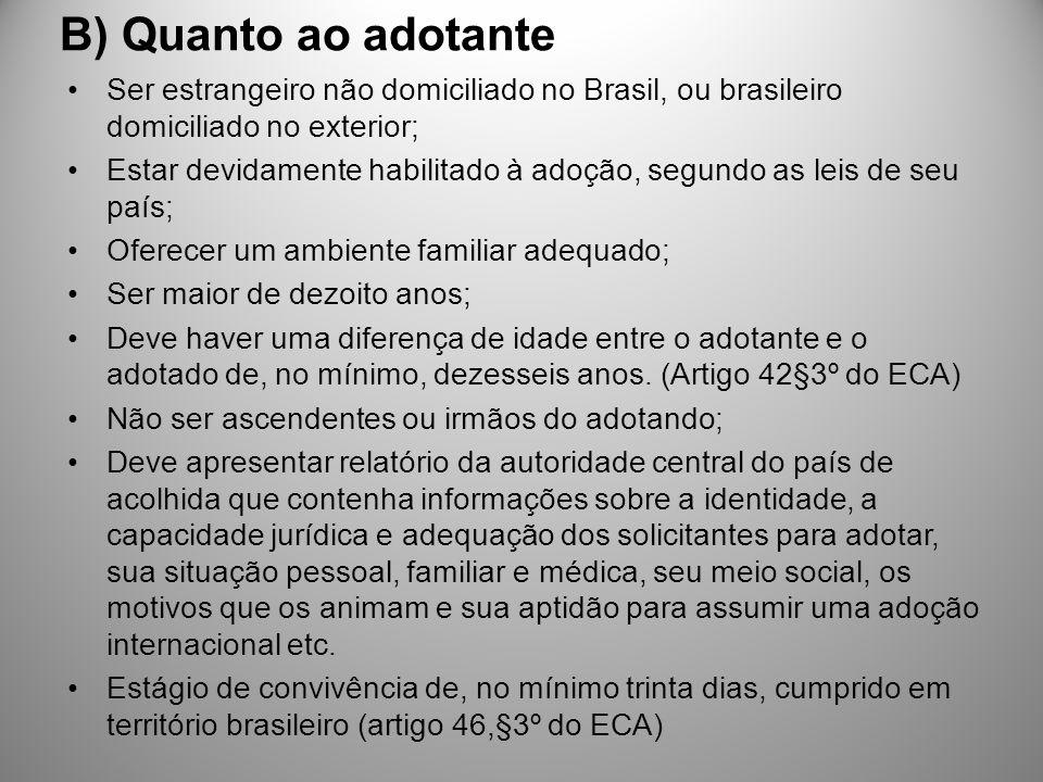 B) Quanto ao adotante Ser estrangeiro não domiciliado no Brasil, ou brasileiro domiciliado no exterior; Estar devidamente habilitado à adoção, segundo