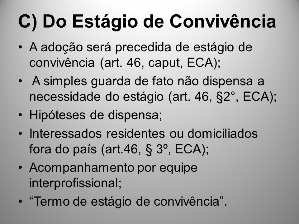 C) Do Estágio de Convivência A adoção será precedida de estágio de convivência (art. 46, caput, ECA); A simples guarda de fato não dispensa a necessid