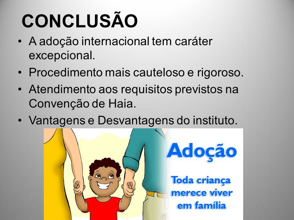 CONCLUSÃO A adoção internacional tem caráter excepcional. Procedimento mais cauteloso e rigoroso. Atendimento aos requisitos previstos na Convenção de