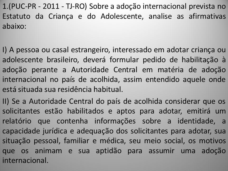 1.(PUC-PR - 2011 - TJ-RO) Sobre a adoção internacional prevista no Estatuto da Criança e do Adolescente, analise as afirmativas abaixo: I) A pessoa ou