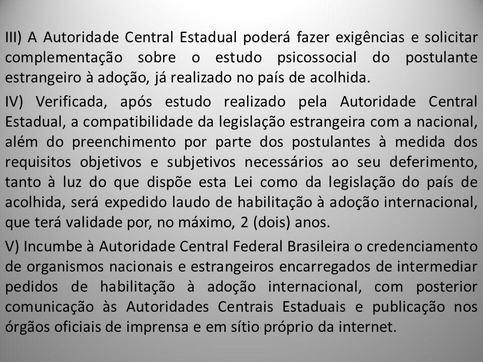 III) A Autoridade Central Estadual poderá fazer exigências e solicitar complementação sobre o estudo psicossocial do postulante estrangeiro à adoção,