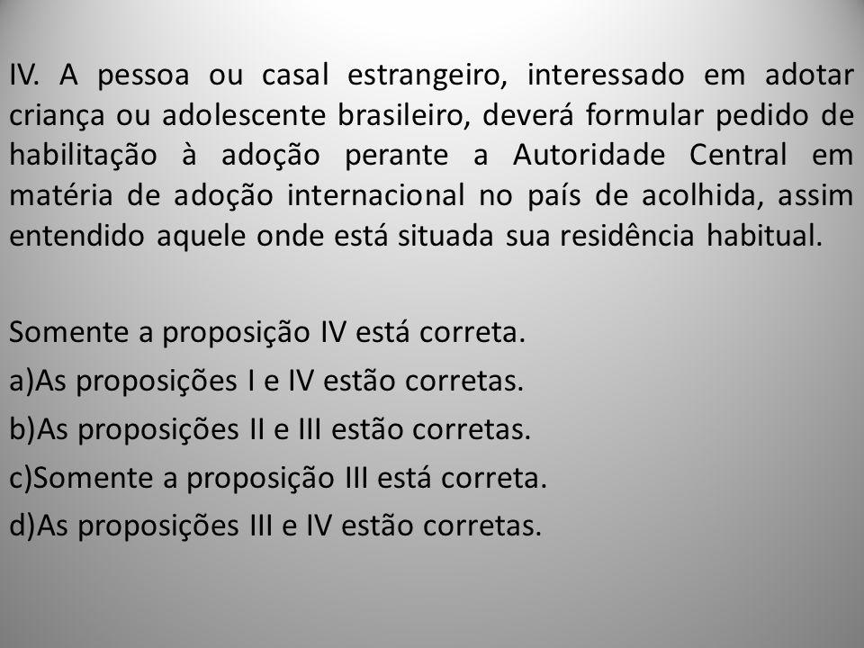 IV. A pessoa ou casal estrangeiro, interessado em adotar criança ou adolescente brasileiro, deverá formular pedido de habilitação à adoção perante a A