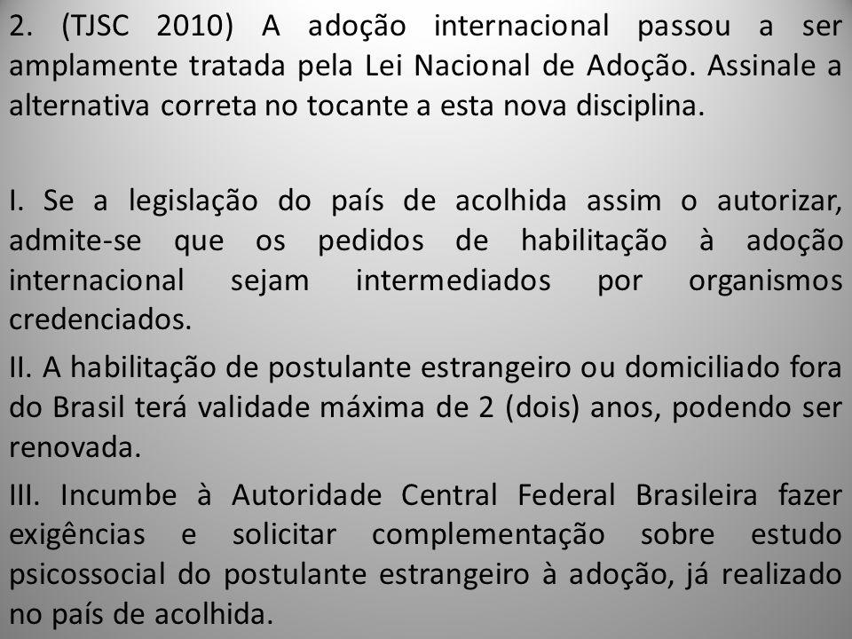 2. (TJSC 2010) A adoção internacional passou a ser amplamente tratada pela Lei Nacional de Adoção. Assinale a alternativa correta no tocante a esta no