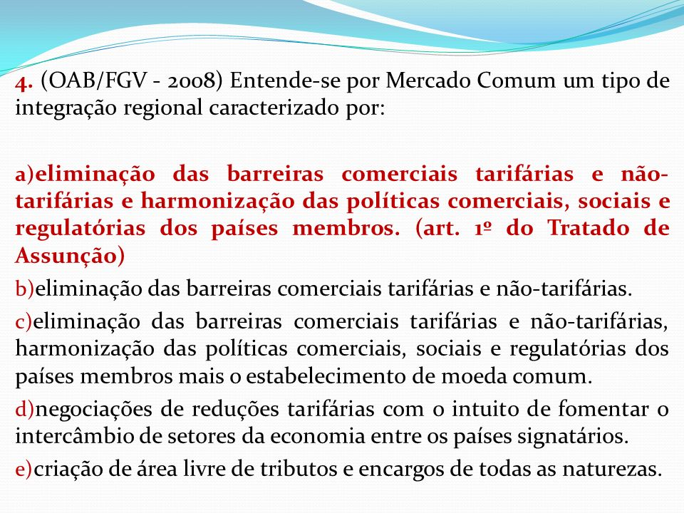 4. (OAB/FGV - 2008) Entende-se por Mercado Comum um tipo de integração regional caracterizado por: a) eliminação das barreiras comerciais tarifárias e