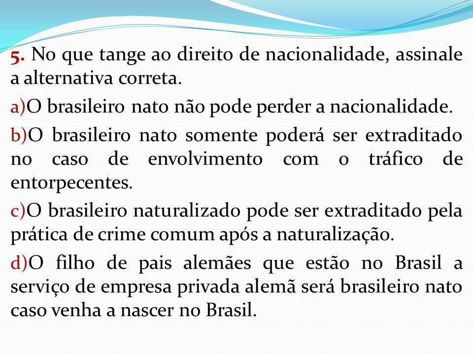 5. No que tange ao direito de nacionalidade, assinale a alternativa correta. a) O brasileiro nato não pode perder a nacionalidade. b) O brasileiro nat