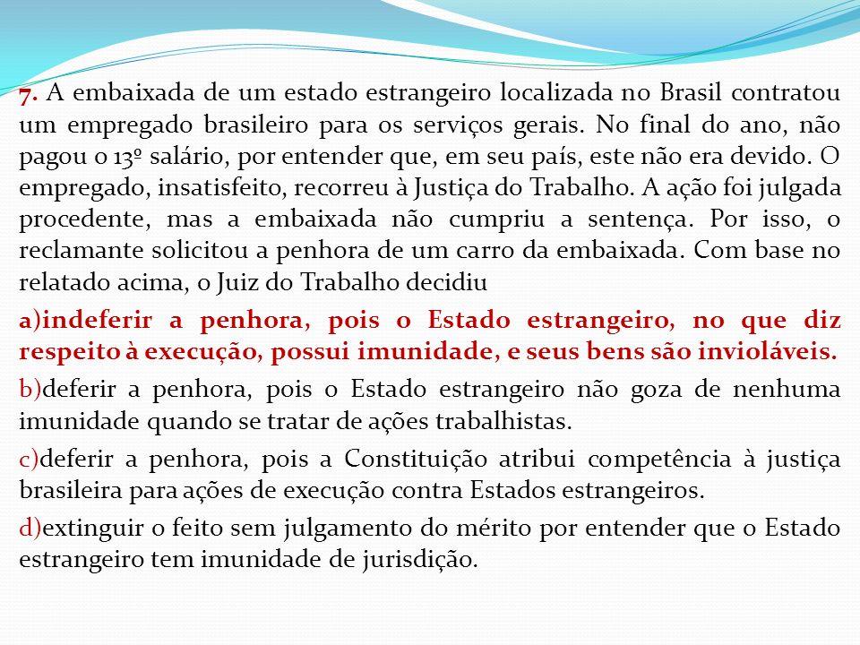 7. A embaixada de um estado estrangeiro localizada no Brasil contratou um empregado brasileiro para os serviços gerais. No final do ano, não pagou o 1