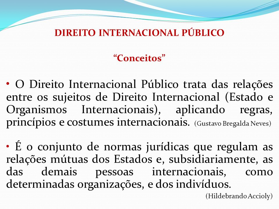 DIREITO INTERNACIONAL PÚBLICO Conceitos O Direito Internacional Público trata das relações entre os sujeitos de Direito Internacional (Estado e Organi