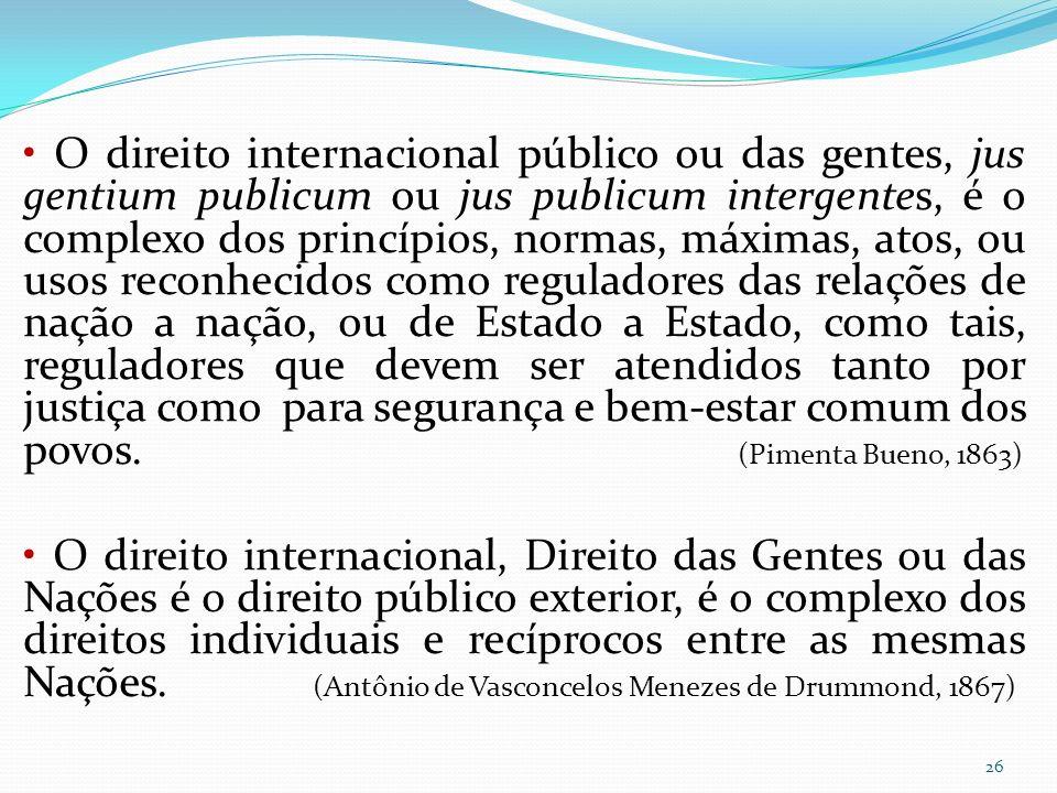26 O direito internacional público ou das gentes, jus gentium publicum ou jus publicum intergentes, é o complexo dos princípios, normas, máximas, atos