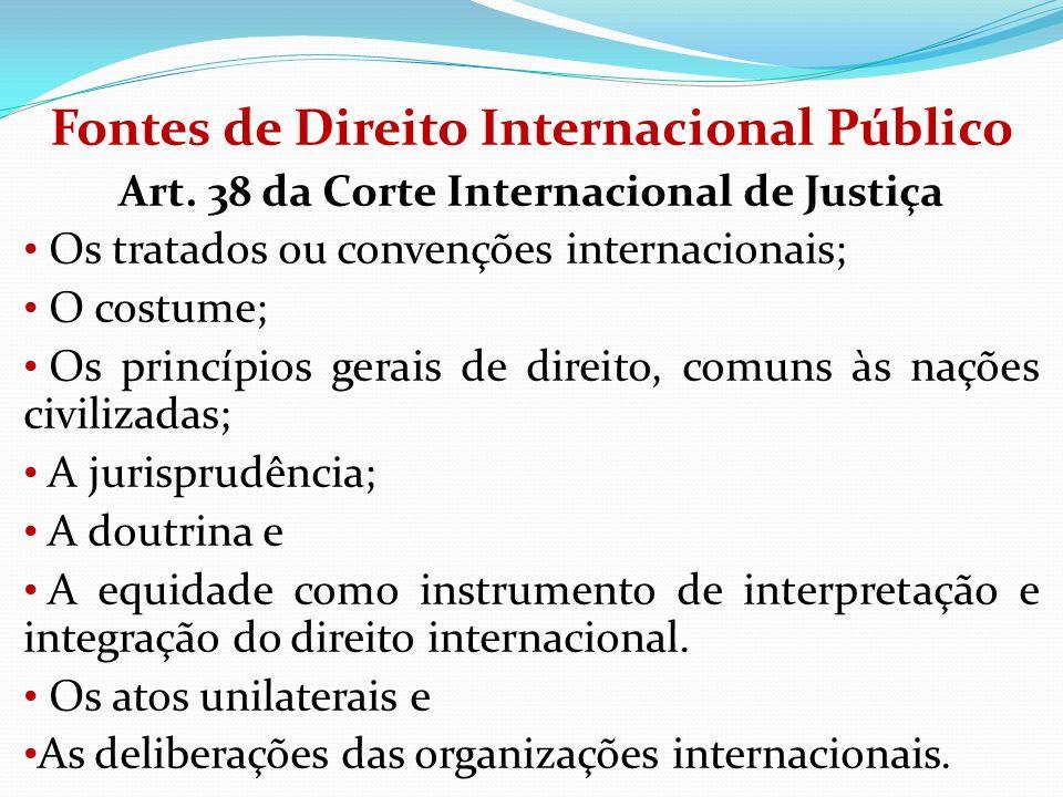 Fontes de Direito Internacional Público Art. 38 da Corte Internacional de Justiça Os tratados ou convenções internacionais; O costume; Os princípios g
