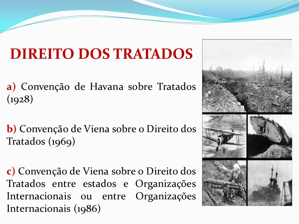 DIREITO DOS TRATADOS a) Convenção de Havana sobre Tratados (1928) b) Convenção de Viena sobre o Direito dos Tratados (1969) c) Convenção de Viena sobr