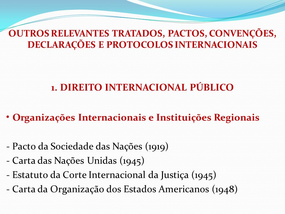 OUTROS RELEVANTES TRATADOS, PACTOS, CONVENÇÕES, DECLARAÇÕES E PROTOCOLOS INTERNACIONAIS 1. DIREITO INTERNACIONAL PÚBLICO Organizações Internacionais e