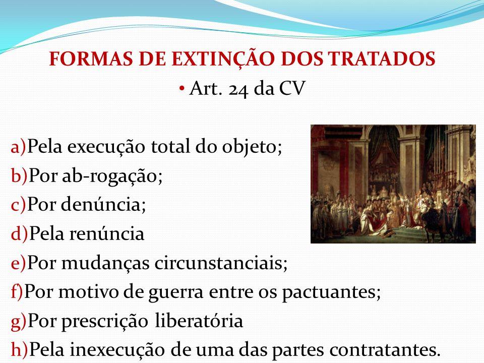 FORMAS DE EXTINÇÃO DOS TRATADOS Art. 24 da CV a) Pela execução total do objeto; b) Por ab-rogação; c) Por denúncia; d) Pela renúncia e) Por mudanças c