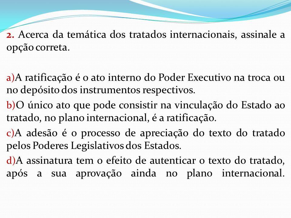 2. Acerca da temática dos tratados internacionais, assinale a opção correta. a) A ratificação é o ato interno do Poder Executivo na troca ou no depósi