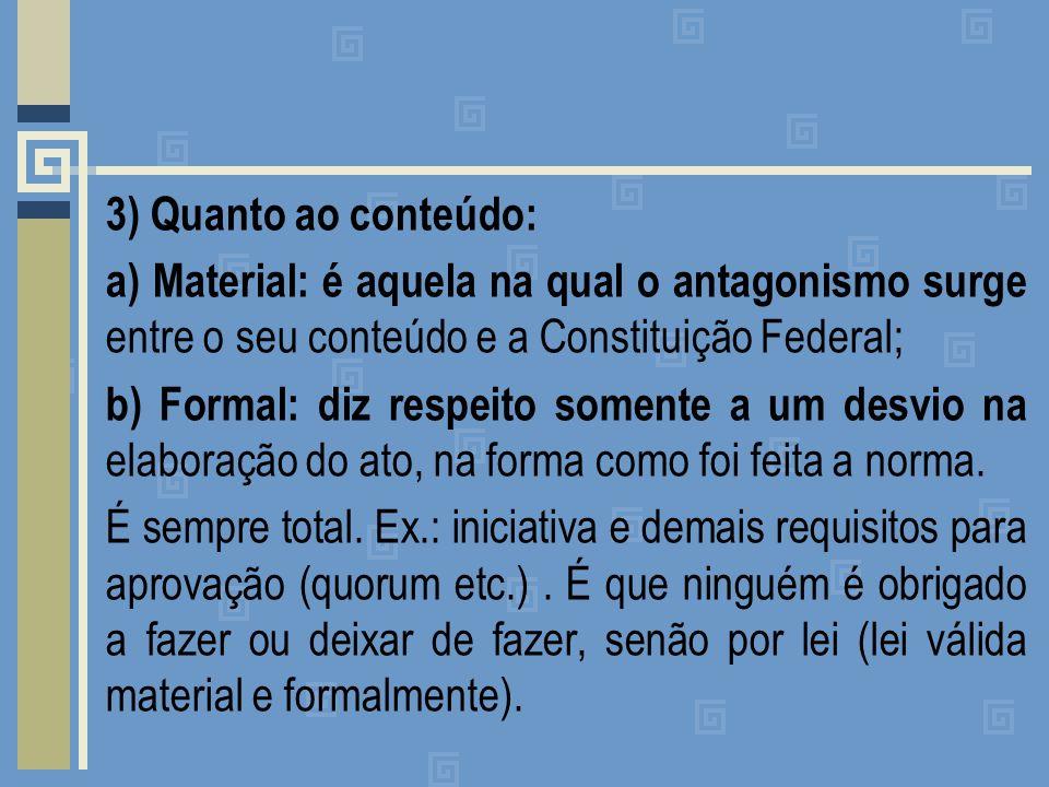 3) Quanto ao conteúdo: a) Material: é aquela na qual o antagonismo surge entre o seu conteúdo e a Constituição Federal; b) Formal: diz respeito somente a um desvio na elaboração do ato, na forma como foi feita a norma.