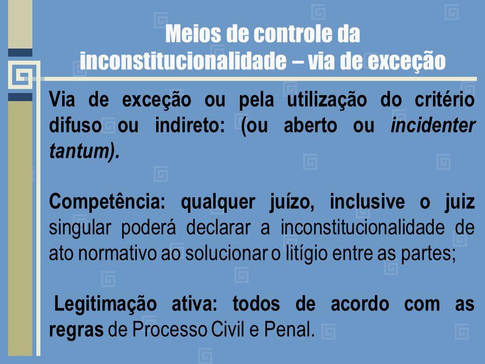 Meios de controle da inconstitucionalidade – via de exceção Via de exceção ou pela utilização do critério difuso ou indireto: (ou aberto ou incidenter tantum).