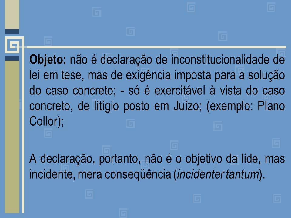 Objeto: não é declaração de inconstitucionalidade de lei em tese, mas de exigência imposta para a solução do caso concreto; - só é exercitável à vista do caso concreto, de litígio posto em Juízo; (exemplo: Plano Collor); A declaração, portanto, não é o objetivo da lide, mas incidente, mera conseqüência ( incidenter tantum ).