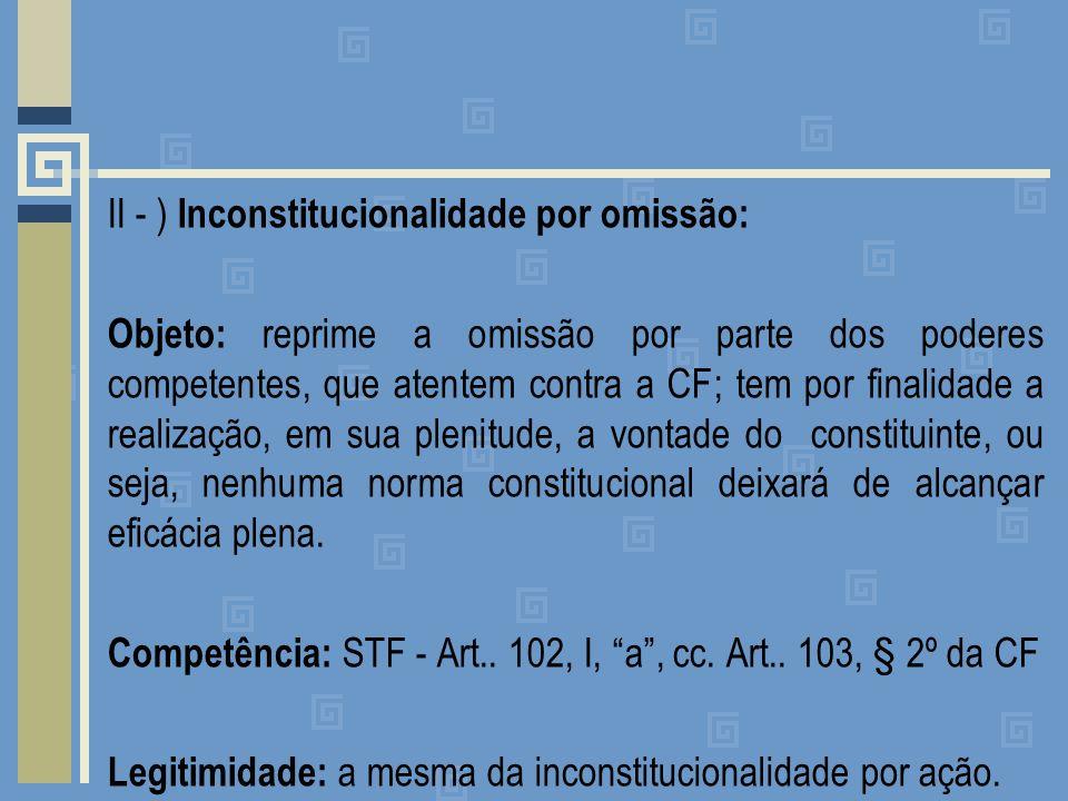 II - ) Inconstitucionalidade por omissão: Objeto: reprime a omissão por parte dos poderes competentes, que atentem contra a CF; tem por finalidade a realização, em sua plenitude, a vontade do constituinte, ou seja, nenhuma norma constitucional deixará de alcançar eficácia plena.
