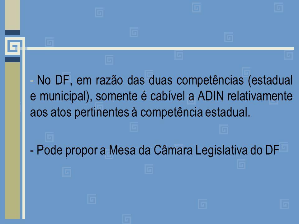 - No DF, em razão das duas competências (estadual e municipal), somente é cabível a ADIN relativamente aos atos pertinentes à competência estadual.