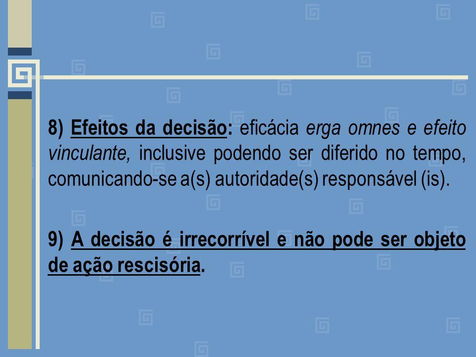 8) Efeitos da decisão: eficácia erga omnes e efeito vinculante, inclusive podendo ser diferido no tempo, comunicando-se a(s) autoridade(s) responsável (is).