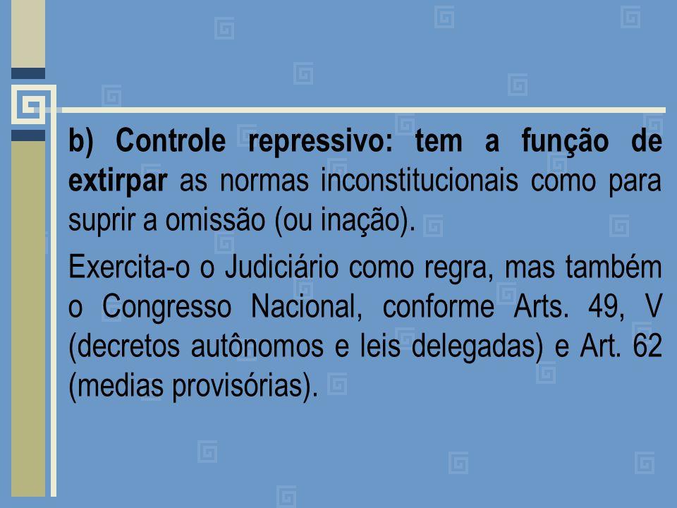 b) Controle repressivo: tem a função de extirpar as normas inconstitucionais como para suprir a omissão (ou inação).