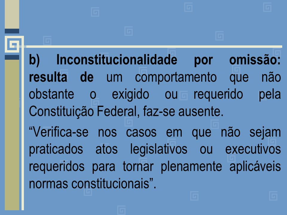 b) Inconstitucionalidade por omissão: resulta de um comportamento que não obstante o exigido ou requerido pela Constituição Federal, faz-se ausente.