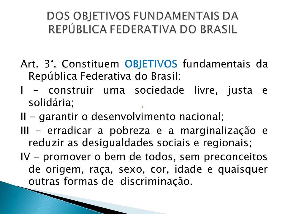 Art. 3°. Constituem OBJETIVOS fundamentais da República Federativa do Brasil: I - construir uma sociedade livre, justa e solidária; II - garantir o de