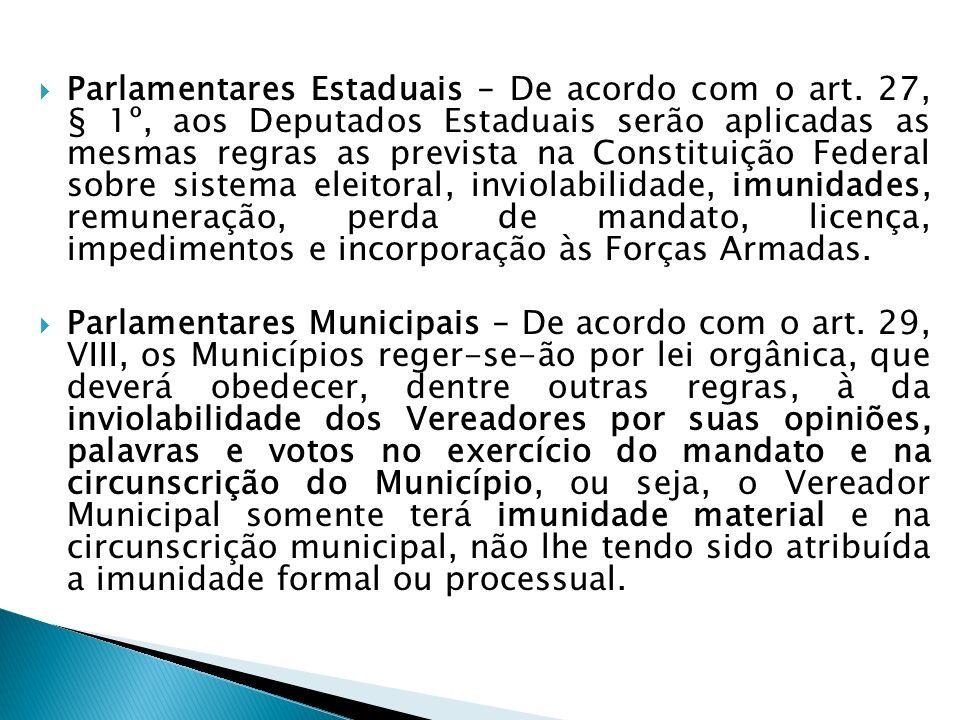 Parlamentares Estaduais – De acordo com o art. 27, § 1º, aos Deputados Estaduais serão aplicadas as mesmas regras as prevista na Constituição Federal