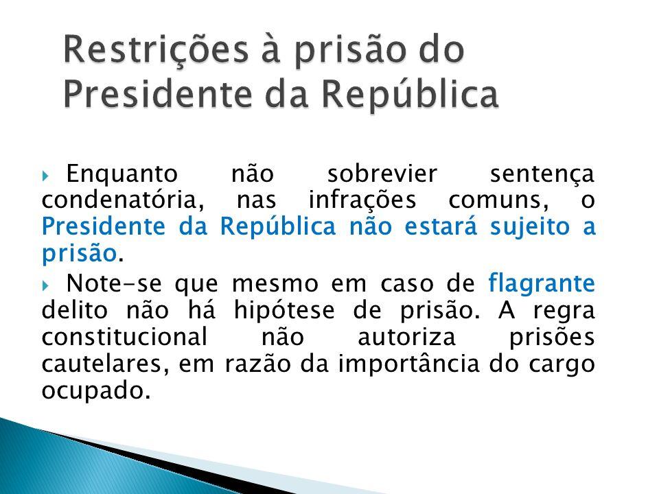 Enquanto não sobrevier sentença condenatória, nas infrações comuns, o Presidente da República não estará sujeito a prisão. Note-se que mesmo em caso d