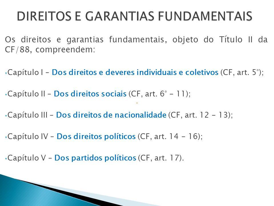 Os direitos e garantias fundamentais, objeto do Título II da CF/88, compreendem: Capítulo I – Dos direitos e deveres individuais e coletivos (CF, art.