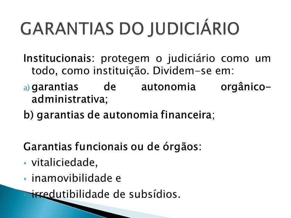 Institucionais: protegem o judiciário como um todo, como instituição. Dividem-se em: a) garantias de autonomia orgânico- administrativa; b) garantias