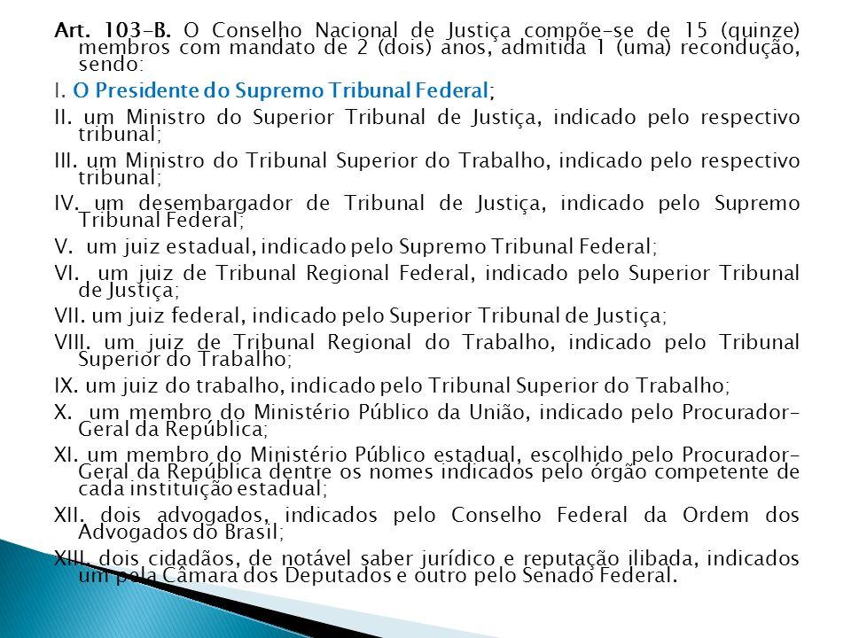 Art. 103-B. O Conselho Nacional de Justiça compõe-se de 15 (quinze) membros com mandato de 2 (dois) anos, admitida 1 (uma) recondução, sendo: I. O Pre