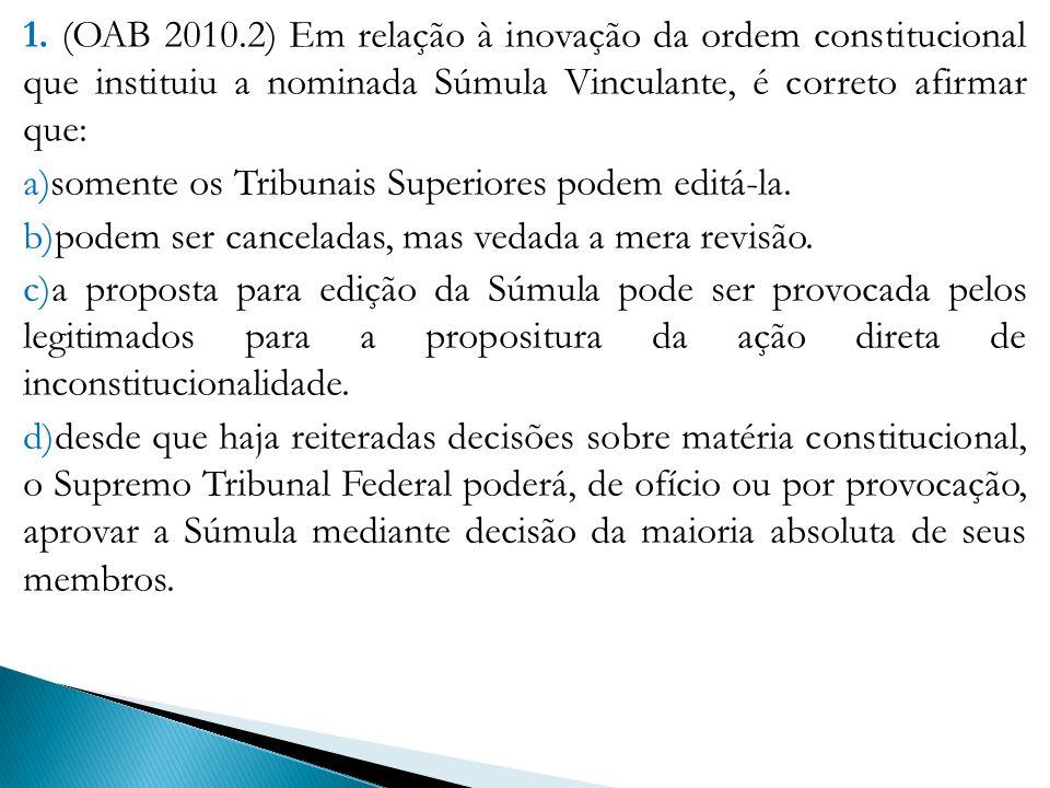 1. (OAB 2010.2) Em relação à inovação da ordem constitucional que instituiu a nominada Súmula Vinculante, é correto afirmar que: a)somente os Tribunai