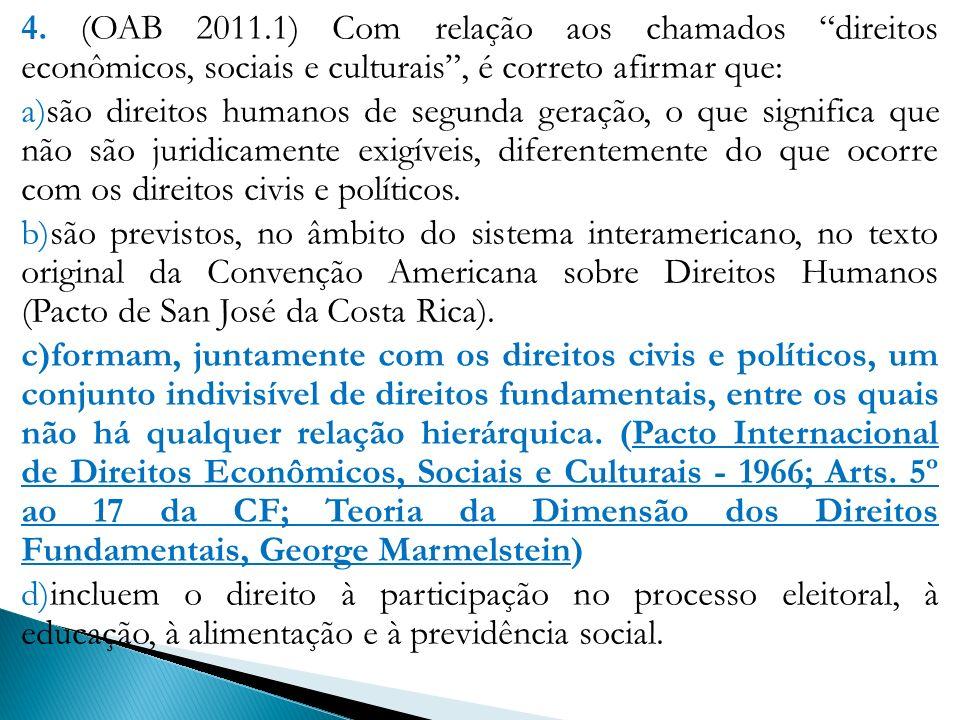 4. (OAB 2011.1) Com relação aos chamados direitos econômicos, sociais e culturais, é correto afirmar que: a)são direitos humanos de segunda geração, o