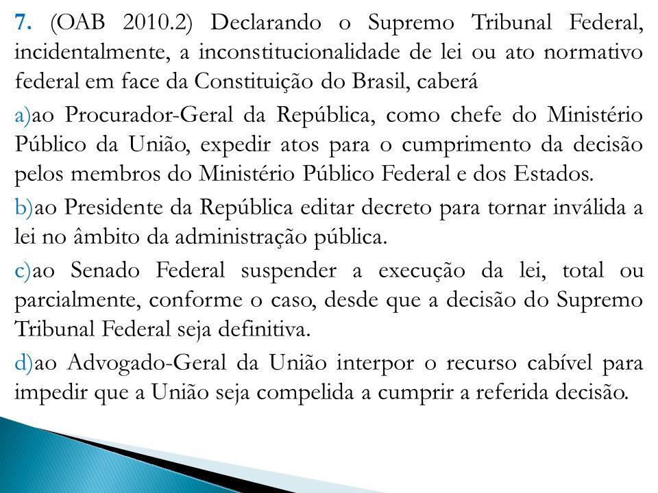 7. (OAB 2010.2) Declarando o Supremo Tribunal Federal, incidentalmente, a inconstitucionalidade de lei ou ato normativo federal em face da Constituiçã
