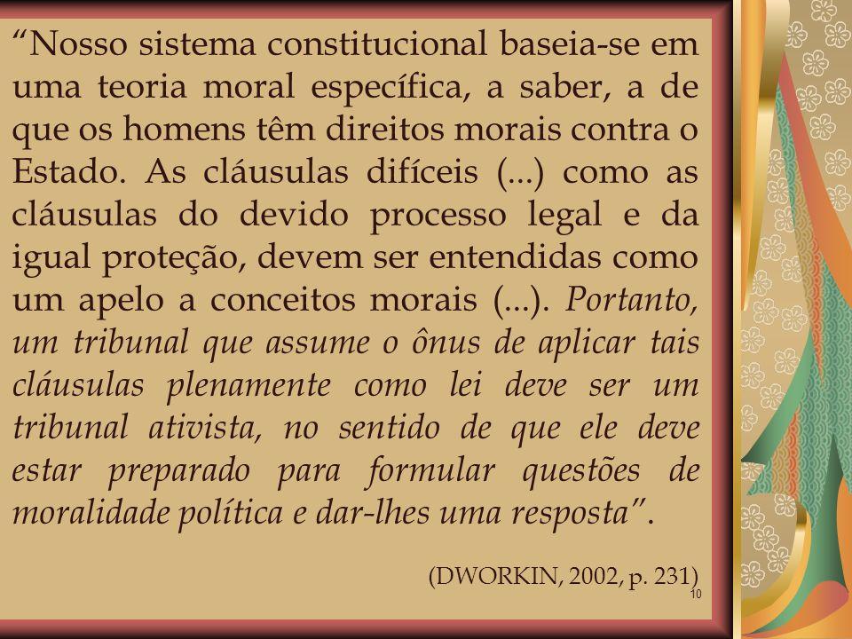 10 Nosso sistema constitucional baseia-se em uma teoria moral específica, a saber, a de que os homens têm direitos morais contra o Estado. As cláusula