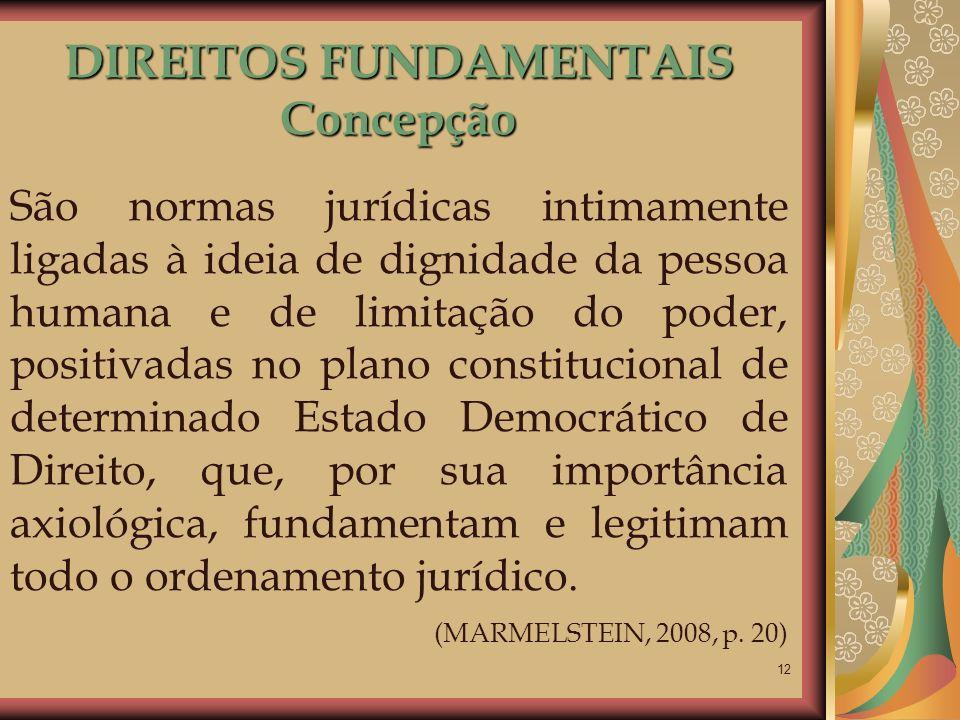 12 DIREITOS FUNDAMENTAIS Concepção São normas jurídicas intimamente ligadas à ideia de dignidade da pessoa humana e de limitação do poder, positivadas