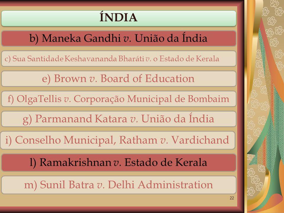 22 ÍNDIA b) Maneka Gandhi v. União da Índia c) Sua Santidade Keshavananda Bharáti v. o Estado de Kerala f) OlgaTellis v. Corporação Municipal de Bomba