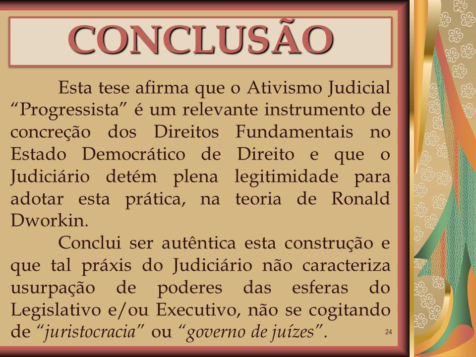 24 CONCLUSÃOCONCLUSÃO Esta tese afirma que o Ativismo Judicial Progressista é um relevante instrumento de concreção dos Direitos Fundamentais no Estad