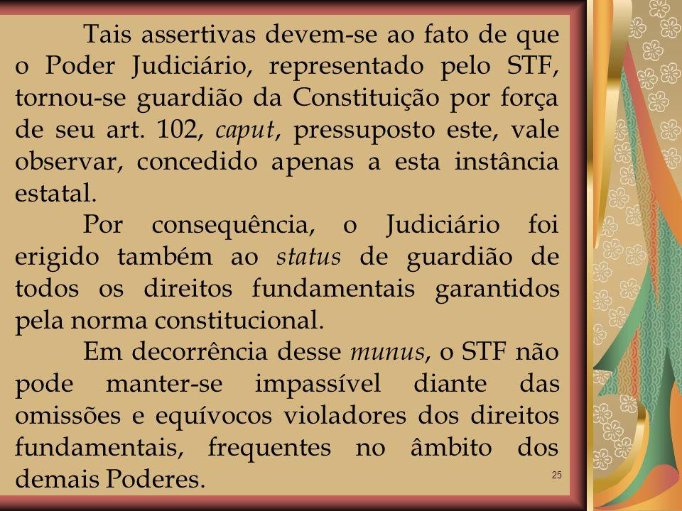 25 Tais assertivas devem-se ao fato de que o Poder Judiciário, representado pelo STF, tornou-se guardião da Constituição por força de seu art. 102, ca