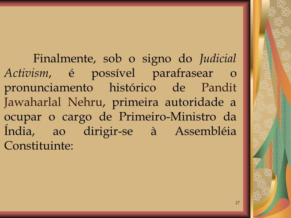 27 Finalmente, sob o signo do Judicial Activism, é possível parafrasear o pronunciamento histórico de Pandit Jawaharlal Nehru, primeira autoridade a o
