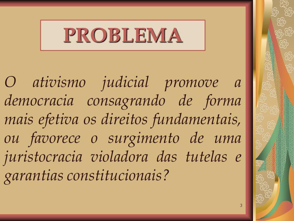 3 PROBLEMA O ativismo judicial promove a democracia consagrando de forma mais efetiva os direitos fundamentais, ou favorece o surgimento de uma jurist