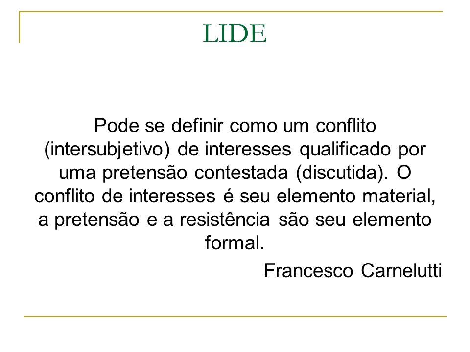 LIDE Pode se definir como um conflito (intersubjetivo) de interesses qualificado por uma pretensão contestada (discutida). O conflito de interesses é